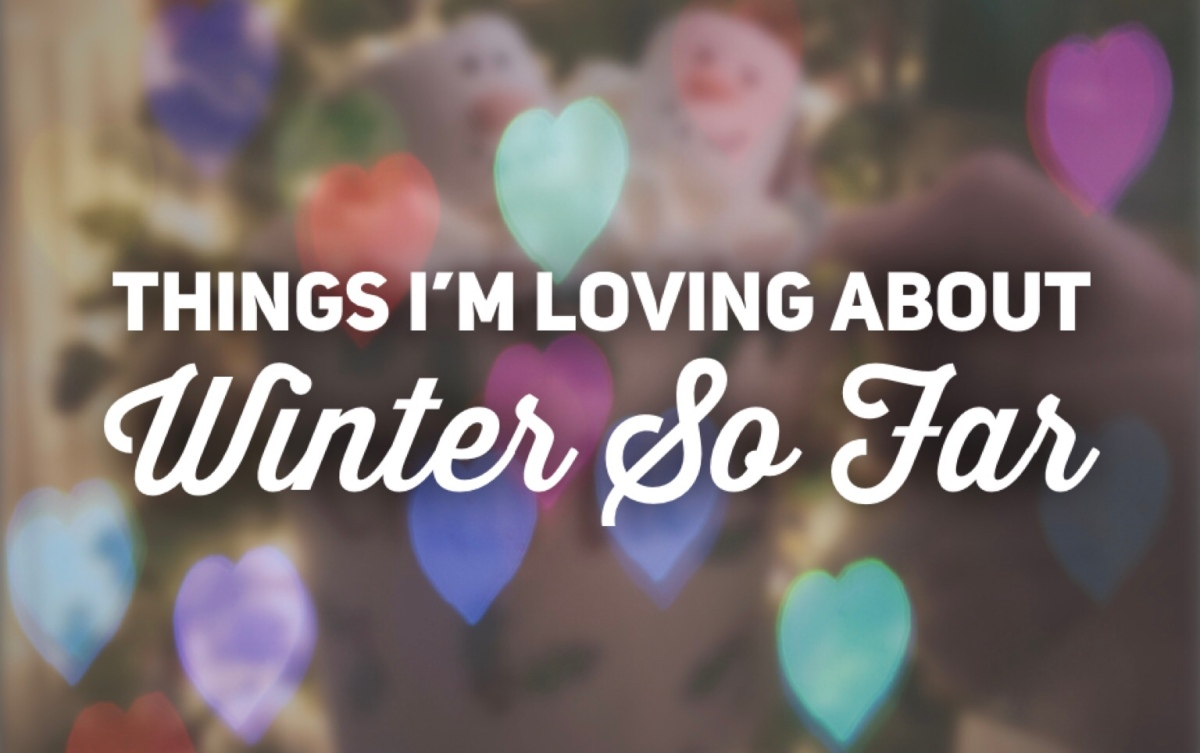 Things I'm Loving About Winter So Far